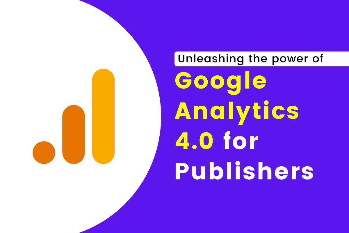 Google Analytics 4.0: Unleashing the gold treasure for publishers